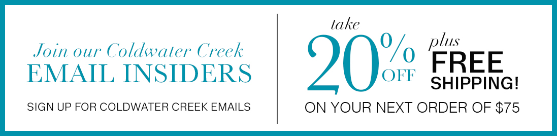 Join the email insiders ... Sign up for Coldwater Creek emails. Receive a 20% off coupon code today for your next purchase.